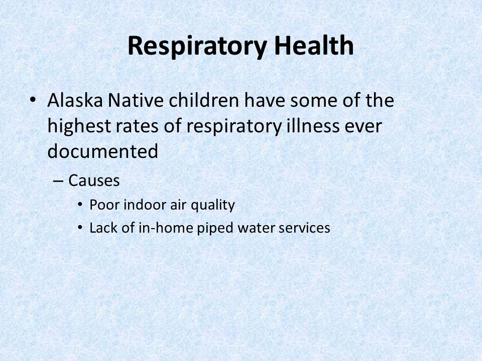 Respiratory Health Alaska Native children have some of the highest rates of respiratory illness ever documented – Causes Poor indoor air quality Lack of in-home piped water services