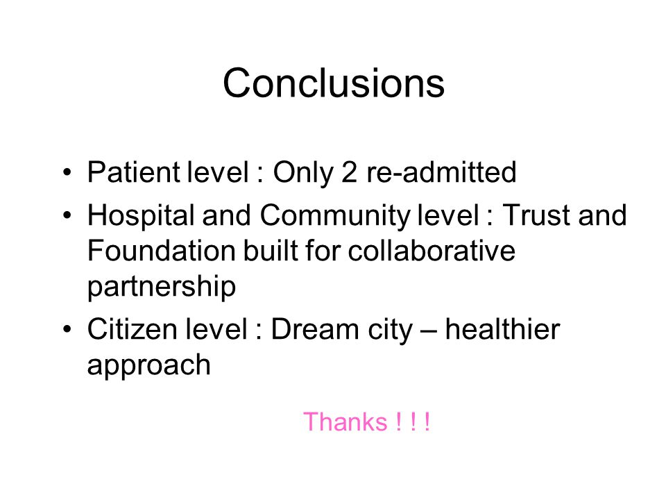 Conclusions Patient level : Only 2 re-admitted Hospital and Community level : Trust and Foundation built for collaborative partnership Citizen level : Dream city – healthier approach Thanks .