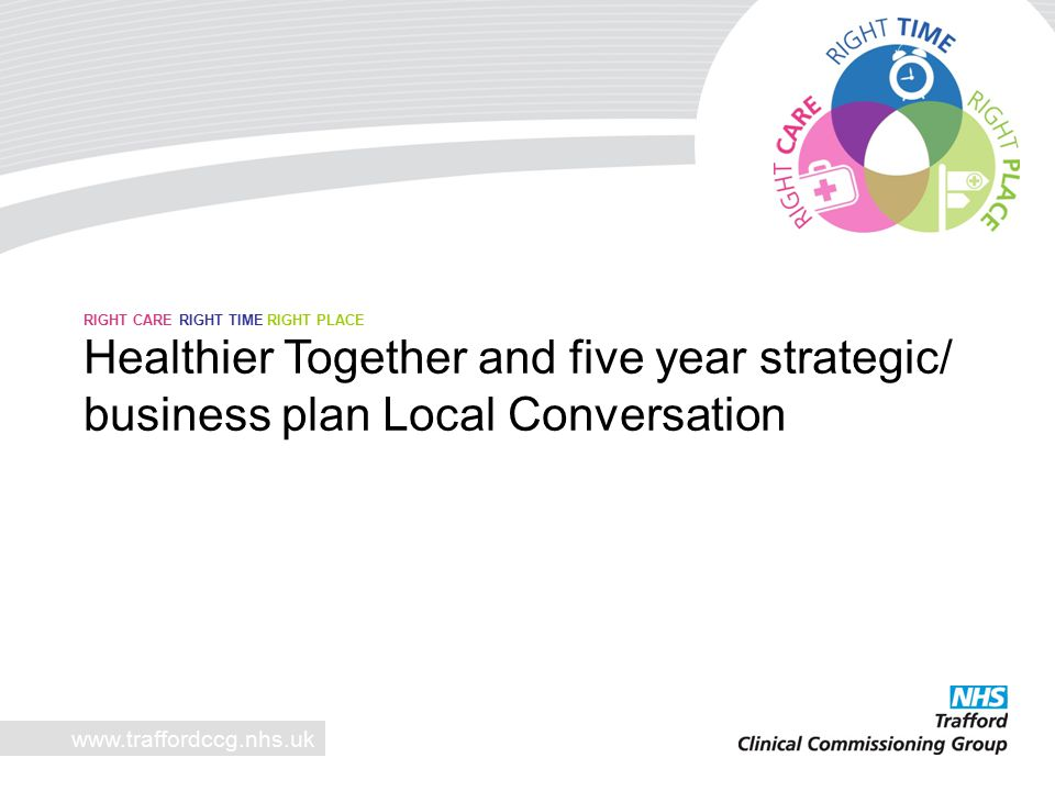 www.traffordccg.nhs.uk RIGHT CARE RIGHT TIME RIGHT PLACE Healthier Together and five year strategic/ business plan Local Conversation