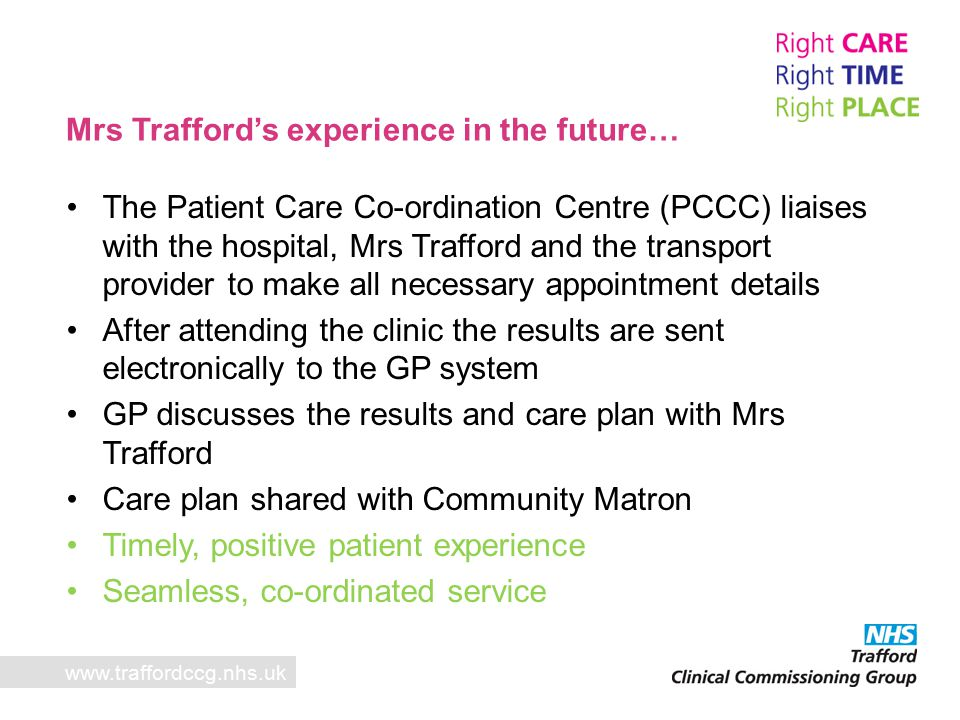 Mrs Trafford's experience in the future… www.traffordccg.nhs.uk The Patient Care Co-ordination Centre (PCCC) liaises with the hospital, Mrs Trafford and the transport provider to make all necessary appointment details After attending the clinic the results are sent electronically to the GP system GP discusses the results and care plan with Mrs Trafford Care plan shared with Community Matron Timely, positive patient experience Seamless, co-ordinated service