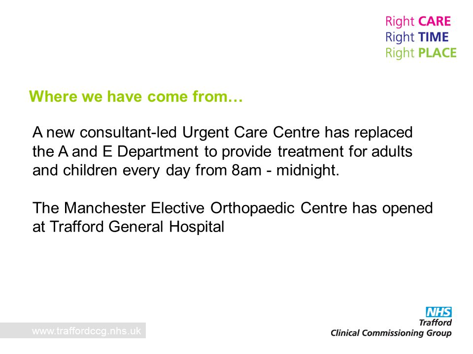 Where we have come from… A new consultant-led Urgent Care Centre has replaced the A and E Department to provide treatment for adults and children every day from 8am - midnight.