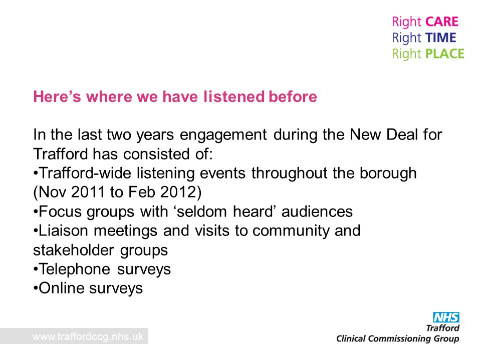 Here's where we have listened before In the last two years engagement during the New Deal for Trafford has consisted of: Trafford-wide listening events throughout the borough (Nov 2011 to Feb 2012) Focus groups with 'seldom heard' audiences Liaison meetings and visits to community and stakeholder groups Telephone surveys Online surveys www.traffordccg.nhs.uk