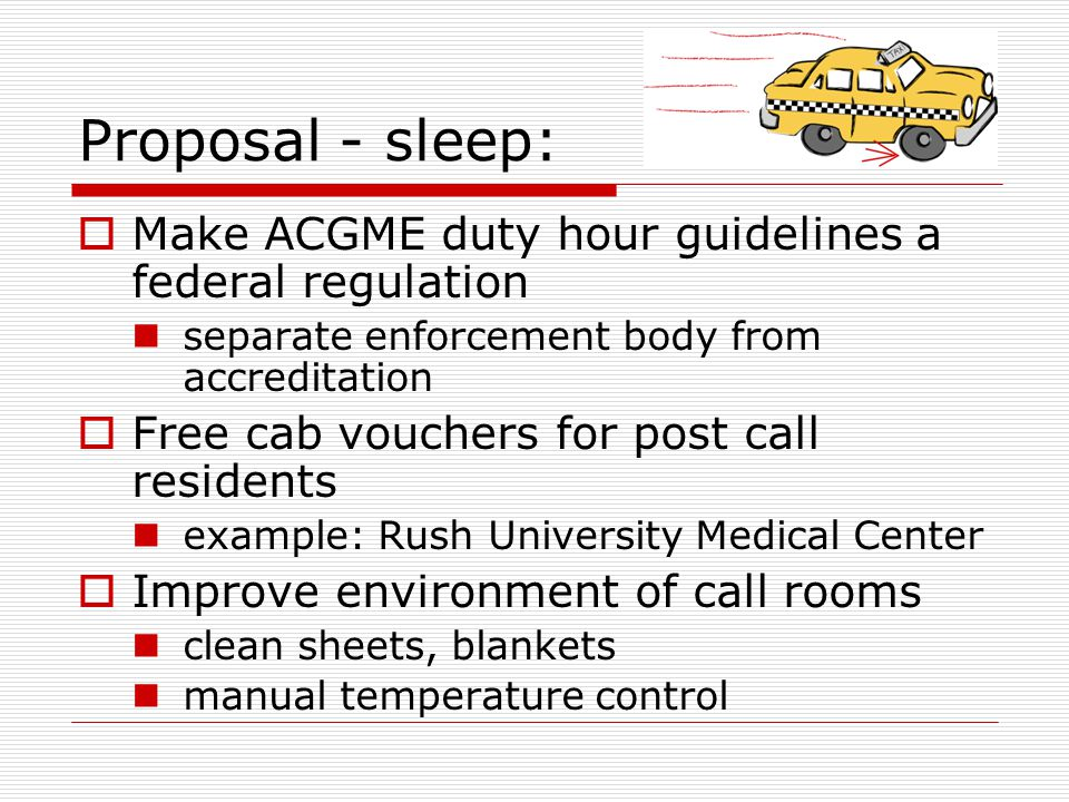 Proposal - sleep:  Make ACGME duty hour guidelines a federal regulation separate enforcement body from accreditation  Free cab vouchers for post call residents example: Rush University Medical Center  Improve environment of call rooms clean sheets, blankets manual temperature control