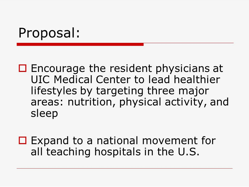 Proposal:  Encourage the resident physicians at UIC Medical Center to lead healthier lifestyles by targeting three major areas: nutrition, physical activity, and sleep  Expand to a national movement for all teaching hospitals in the U.S.