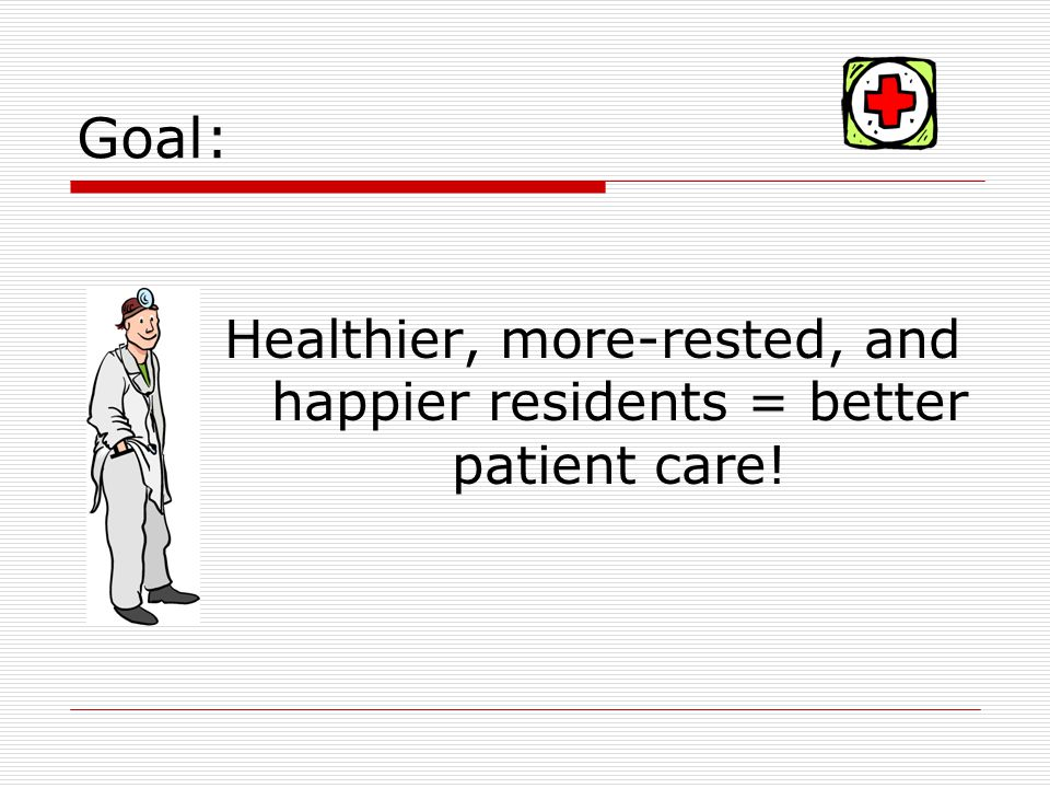 Goal: Healthier, more-rested, and happier residents = better patient care!