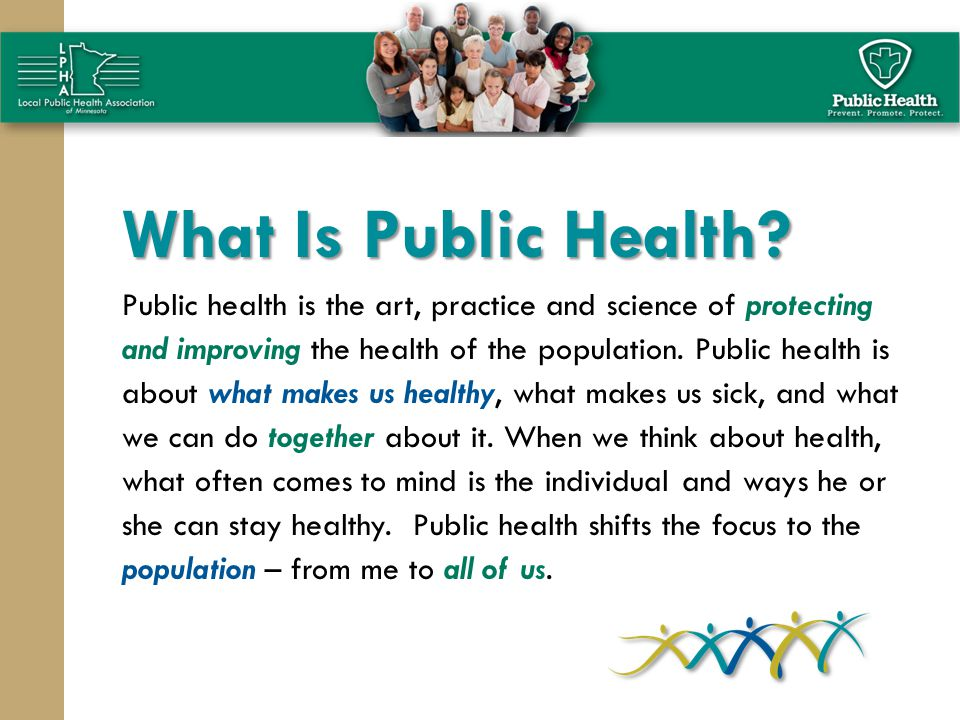 What Is Public Health? Public health is the art, practice and science of protecting and improving the health of the population. Public health is about