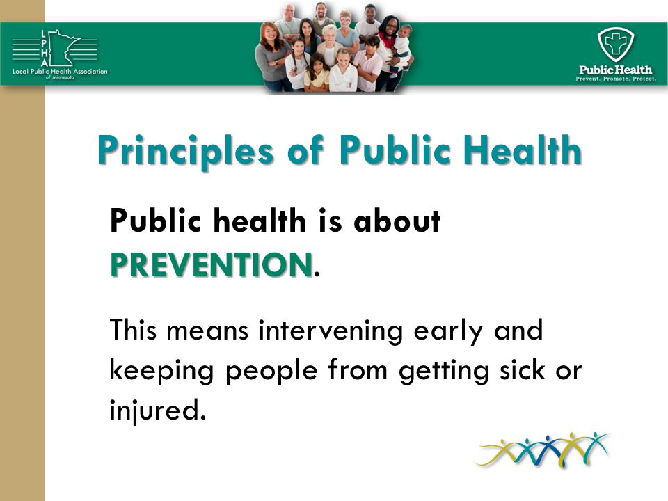 Principles of Public Health PREVENTION Public health is about PREVENTION. This means intervening early and keeping people from getting sick or injured