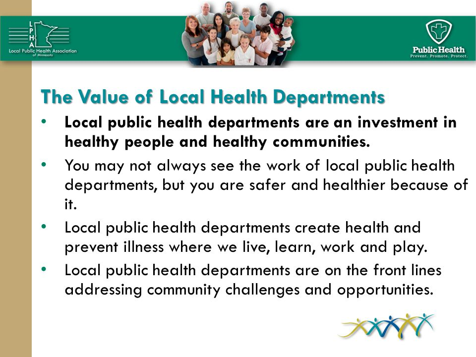 The Value of Local Health Departments Local public health departments are an investment in healthy people and healthy communities.