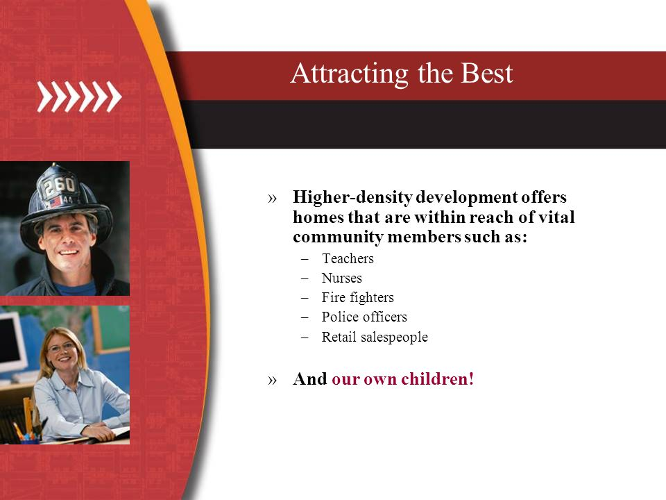 Attracting the Best »Higher-density development offers homes that are within reach of vital community members such as: –Teachers –Nurses –Fire fighters –Police officers –Retail salespeople »And our own children!