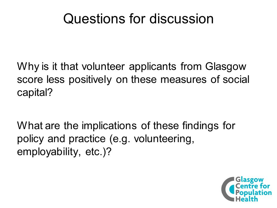 Questions for discussion Why is it that volunteer applicants from Glasgow score less positively on these measures of social capital.