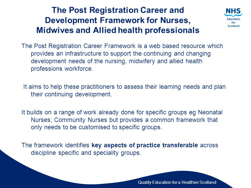 Quality Education for a Healthier Scotland The Post Registration Career and Development Framework for Nurses, Midwives and Allied health professionals The Post Registration Career Framework is a web based resource which provides an infrastructure to support the continuing and changing development needs of the nursing, midwifery and allied health professions workforce.