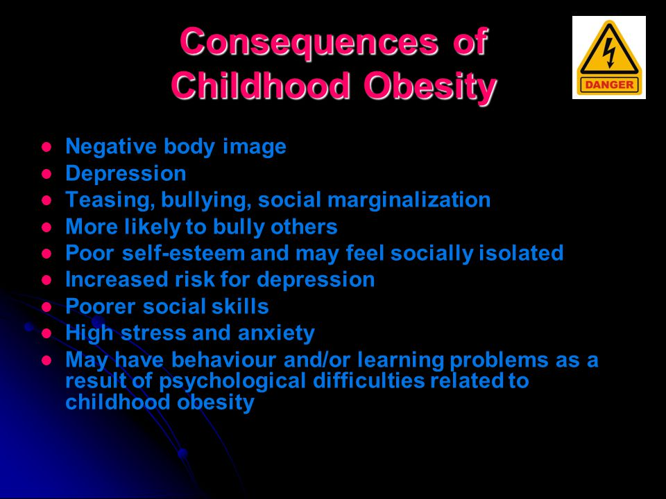 Consequences of Childhood Obesity Chronic diseases: diabetes, heart disease, cancer Bone & joint dysfunction High blood pressure and elevated cholesterol Earlier than normal puberty or menstruation Liver problems – due to ongoing fat digestion Eating disorders such as bulimia and anorexia Respiratory problems such as asthma, shortness of breath etc.