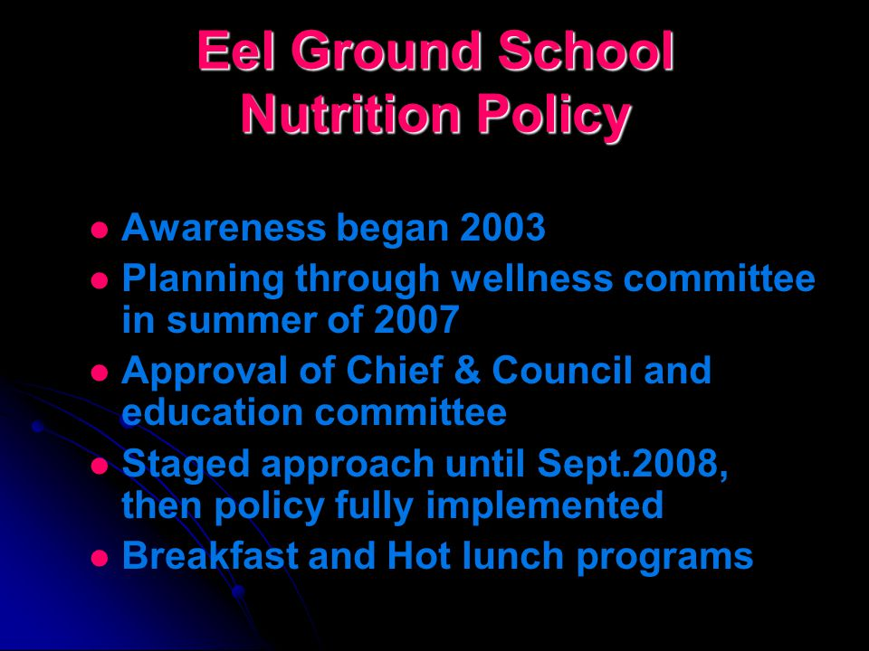 Eel Ground School Nutrition Policy Objective This policy establishes the minimum requirements for healthy foods and regular physical activity in the Eel Ground School by setting standards for awareness of healthy foods, food options available in schools and sale of foods in and through the school system.