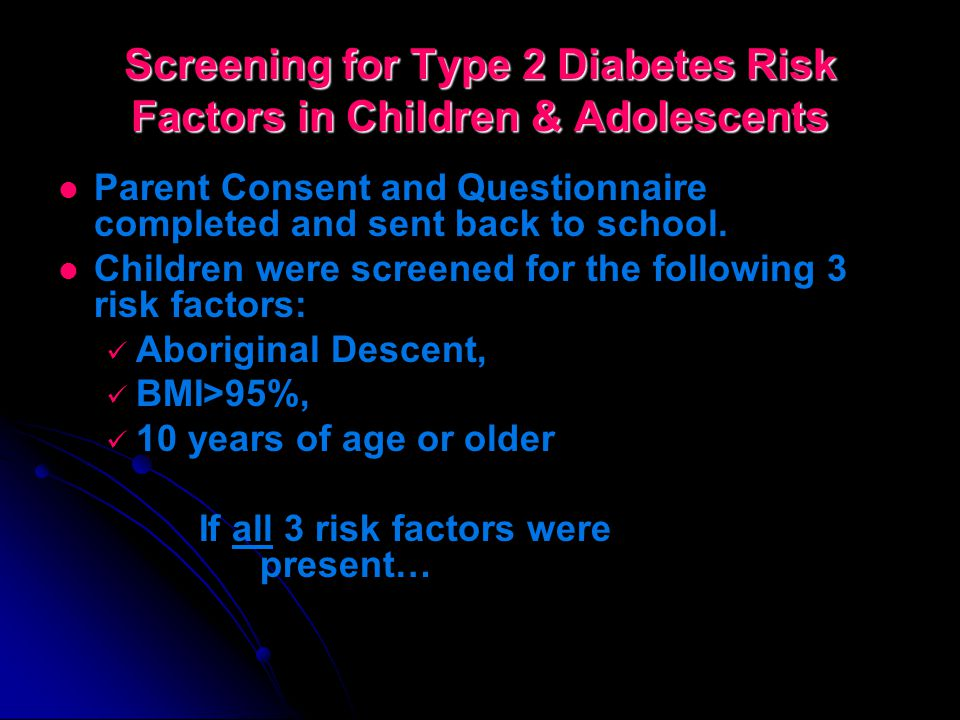 Screening for Type 2 Diabetes Risk Factors in Children & Adolescents Identify children 10 years and greater who are most at risk of developing Type 2