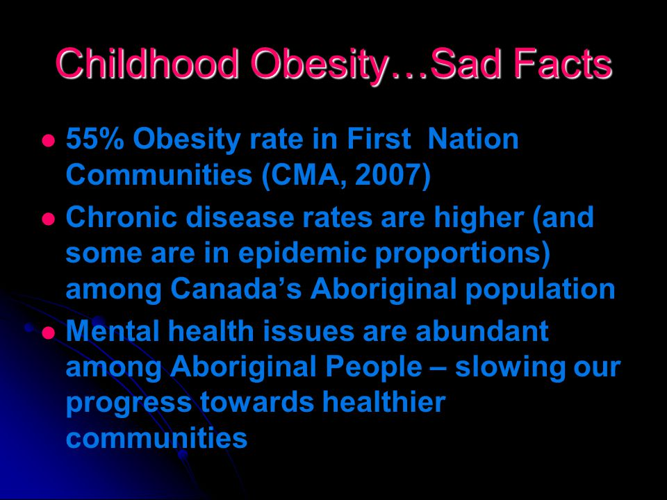 Childhood Obesity…Sad Facts In Canada, over 26% of children and youth (1.6 million children) are considered overweight or obese If this trend continues, 46 % of school-aged children will be overweight or obese by 2015 In 20 years, 70% of year olds will be obese as compared to 57% who are currently obese Aboriginal children are at higher risk due to genetic and lifestyle factors