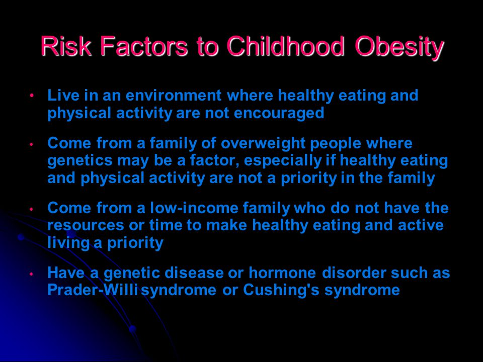 Risk Factors to Childhood Obesity Most children who are affected: Consume food and drinks that are high in sugar and fat on a regular basis such as fast food, candy, baked goods, pop and other sugar-sweetened beverages Are not physically active each day Watch a lot of TV and play a lot of video games, computer use Eat to help deal with stress or problems