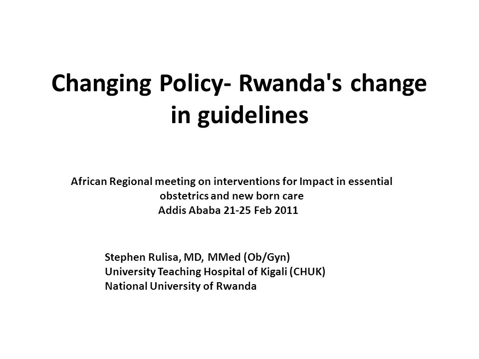 Changing Policy- Rwanda s change in guidelines African Regional meeting on interventions for Impact in essential obstetrics and new born care Addis Ababa 21-25 Feb 2011 Stephen Rulisa, MD, MMed (Ob/Gyn) University Teaching Hospital of Kigali (CHUK) National University of Rwanda