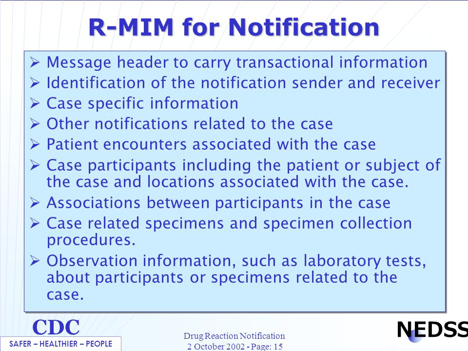 SAFER – HEALTHIER – PEOPLE CDC NEDSS Drug Reaction Notification 2 October 2002 - Page: 15 R-MIM for Notification  Message header to carry transactional information  Identification of the notification sender and receiver  Case specific information  Other notifications related to the case  Patient encounters associated with the case  Case participants including the patient or subject of the case and locations associated with the case.