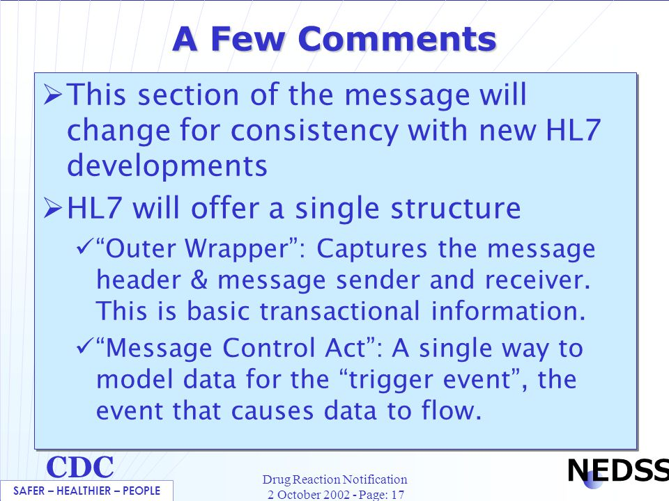 SAFER – HEALTHIER – PEOPLE CDC NEDSS Drug Reaction Notification 2 October 2002 - Page: 17 A Few Comments  This section of the message will change for consistency with new HL7 developments  HL7 will offer a single structure Outer Wrapper : Captures the message header & message sender and receiver.