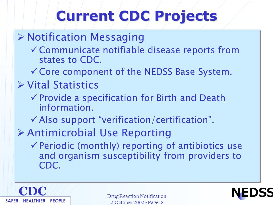 SAFER – HEALTHIER – PEOPLE CDC NEDSS Drug Reaction Notification 2 October 2002 - Page: 8 Current CDC Projects  Notification Messaging Communicate notifiable disease reports from states to CDC.