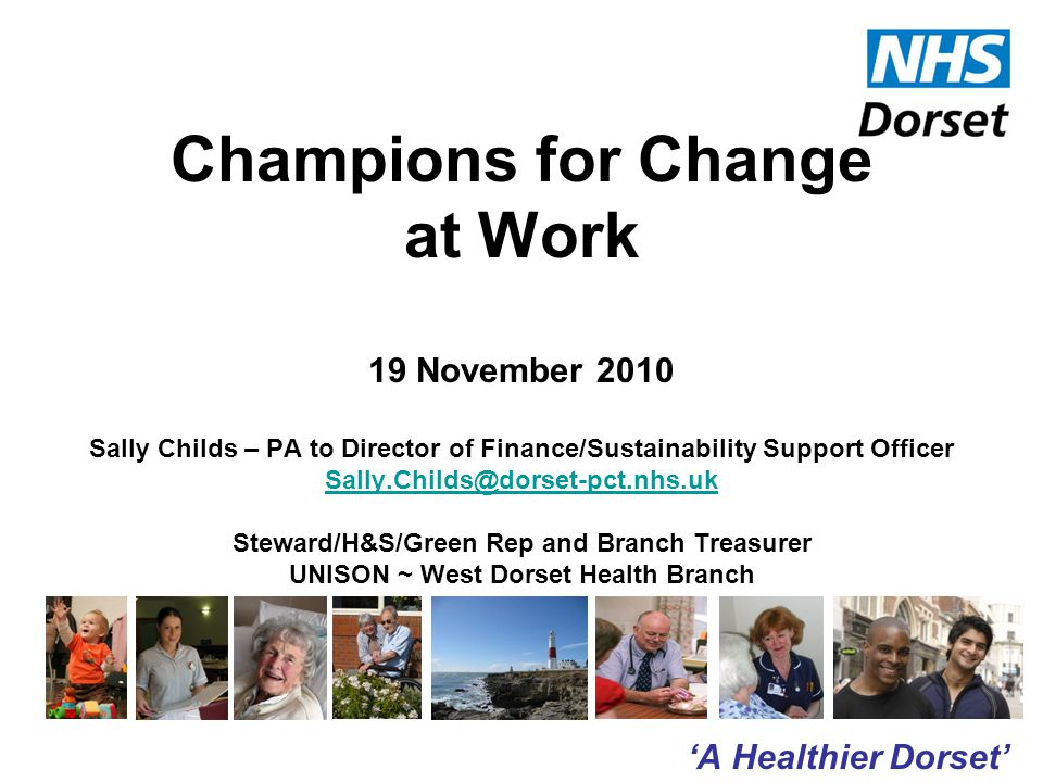 'A Healthier Dorset' Champions for Change at Work 19 November 2010 Sally Childs – PA to Director of Finance/Sustainability Support Officer Sally.Childs@dorset-pct.nhs.uk Steward/H&S/Green Rep and Branch Treasurer UNISON ~ West Dorset Health Branch Sally.Childs@dorset-pct.nhs.uk