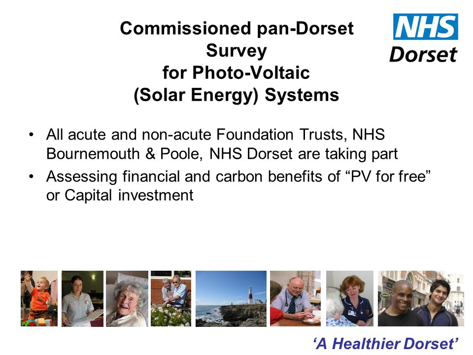 'A Healthier Dorset' Commissioned pan-Dorset Survey for Photo-Voltaic (Solar Energy) Systems All acute and non-acute Foundation Trusts, NHS Bournemouth & Poole, NHS Dorset are taking part Assessing financial and carbon benefits of PV for free or Capital investment