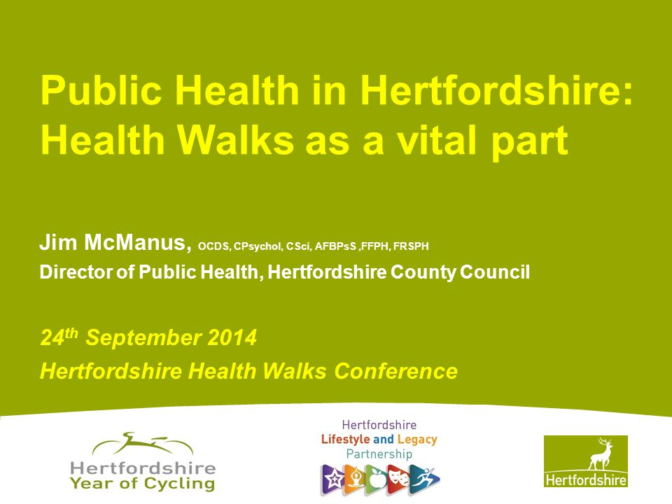 www.hertsdirect.org Jim McManus, OCDS, CPsychol, CSci, AFBPsS,FFPH, FRSPH Director of Public Health, Hertfordshire County Council 24 th September 2014 Hertfordshire Health Walks Conference Public Health in Hertfordshire: Health Walks as a vital part