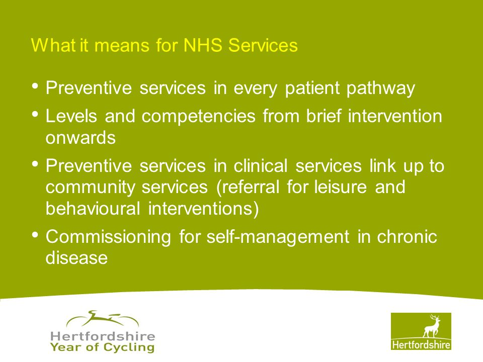 www.hertsdirect.org What it means for NHS Services Preventive services in every patient pathway Levels and competencies from brief intervention onwards Preventive services in clinical services link up to community services (referral for leisure and behavioural interventions) Commissioning for self-management in chronic disease