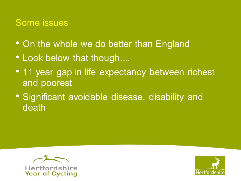 www.hertsdirect.org Why: We are facing an epidemiological crisis with avoidable disability creating huge burdens Avoidable early deaths Chronic disease – poor self management, poor management of sub-clinical risk, must do better on prevention and early intervention Disability and costs to social care and NHS Some sections of our population at very high risk of avoidable misery and death Mental health – intervening too late Resilience and Happiness – likewise