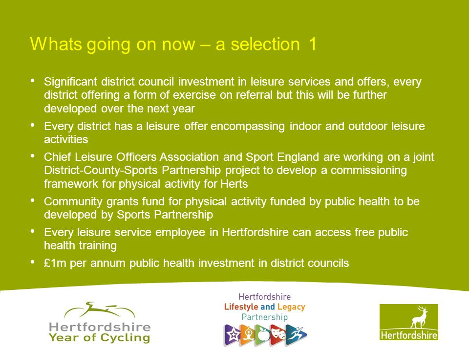 www.hertsdirect.org Whats going on now – a selection 1 Significant district council investment in leisure services and offers, every district offering a form of exercise on referral but this will be further developed over the next year Every district has a leisure offer encompassing indoor and outdoor leisure activities Chief Leisure Officers Association and Sport England are working on a joint District-County-Sports Partnership project to develop a commissioning framework for physical activity for Herts Community grants fund for physical activity funded by public health to be developed by Sports Partnership Every leisure service employee in Hertfordshire can access free public health training £1m per annum public health investment in district councils