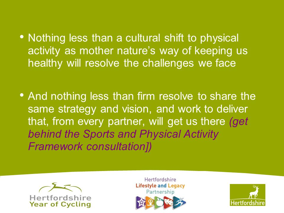 www.hertsdirect.org Nothing less than a cultural shift to physical activity as mother nature's way of keeping us healthy will resolve the challenges we face And nothing less than firm resolve to share the same strategy and vision, and work to deliver that, from every partner, will get us there (get behind the Sports and Physical Activity Framework consultation])