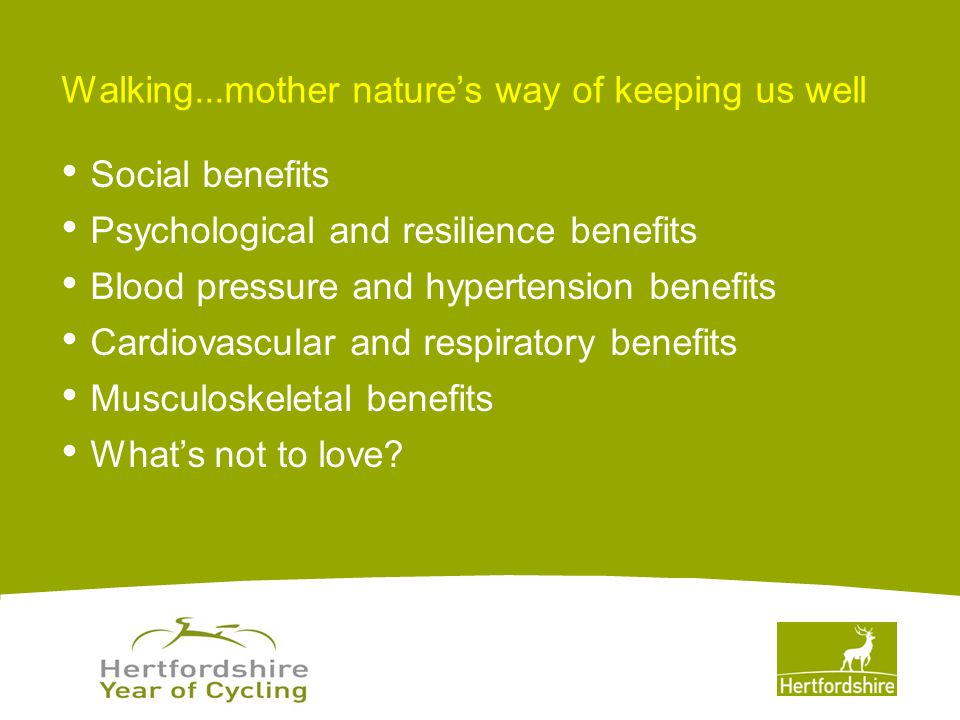 www.hertsdirect.org Walking...mother nature's way of keeping us well Social benefits Psychological and resilience benefits Blood pressure and hypertension benefits Cardiovascular and respiratory benefits Musculoskeletal benefits What's not to love