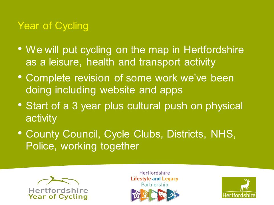 www.hertsdirect.org Year of Cycling We will put cycling on the map in Hertfordshire as a leisure, health and transport activity Complete revision of some work we've been doing including website and apps Start of a 3 year plus cultural push on physical activity County Council, Cycle Clubs, Districts, NHS, Police, working together