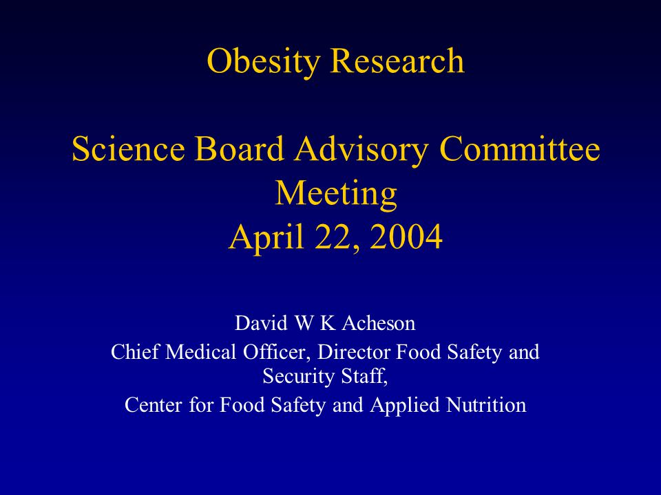 Obesity Research Science Board Advisory Committee Meeting April 22, 2004 David W K Acheson Chief Medical Officer, Director Food Safety and Security Staff, Center for Food Safety and Applied Nutrition