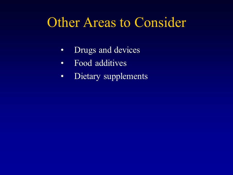 Other Areas to Consider Drugs and devices Food additives Dietary supplements