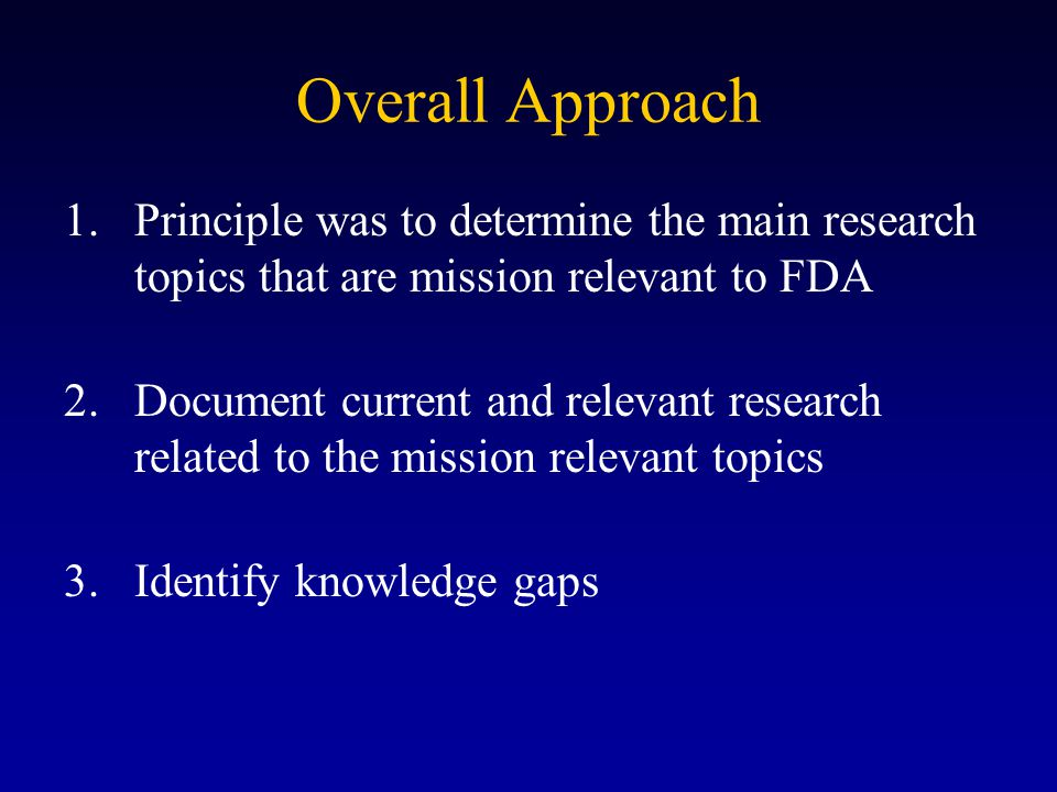Overall Approach 1.Principle was to determine the main research topics that are mission relevant to FDA 2.Document current and relevant research related to the mission relevant topics 3.Identify knowledge gaps