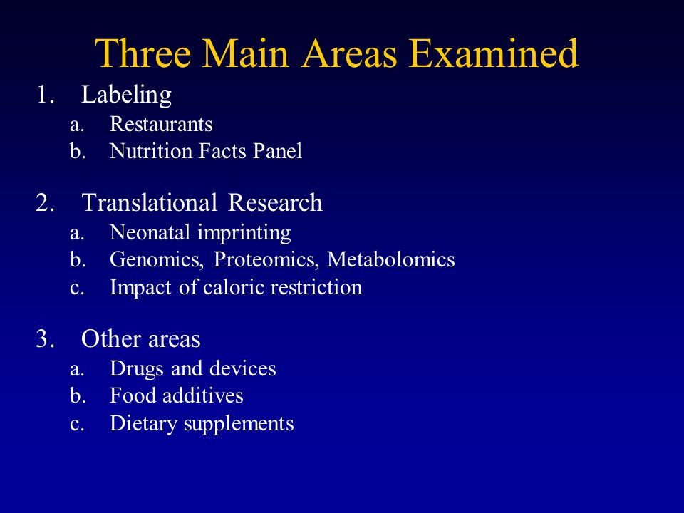 Three Main Areas Examined 1.Labeling a.Restaurants b.Nutrition Facts Panel 2.Translational Research a.Neonatal imprinting b.Genomics, Proteomics, Metabolomics c.Impact of caloric restriction 3.Other areas a.Drugs and devices b.Food additives c.Dietary supplements