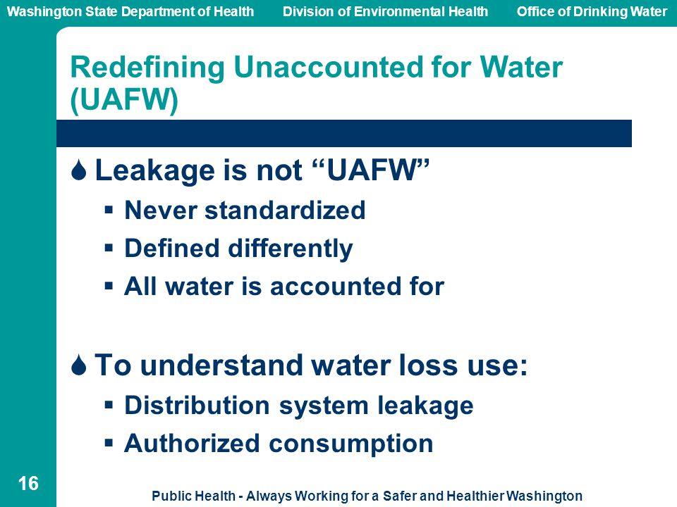 Washington State Department of Health Division of Environmental HealthOffice of Drinking Water Public Health - Always Working for a Safer and Healthier Washington 16 Redefining Unaccounted for Water (UAFW)  Leakage is not UAFW  Never standardized  Defined differently  All water is accounted for  To understand water loss use:  Distribution system leakage  Authorized consumption