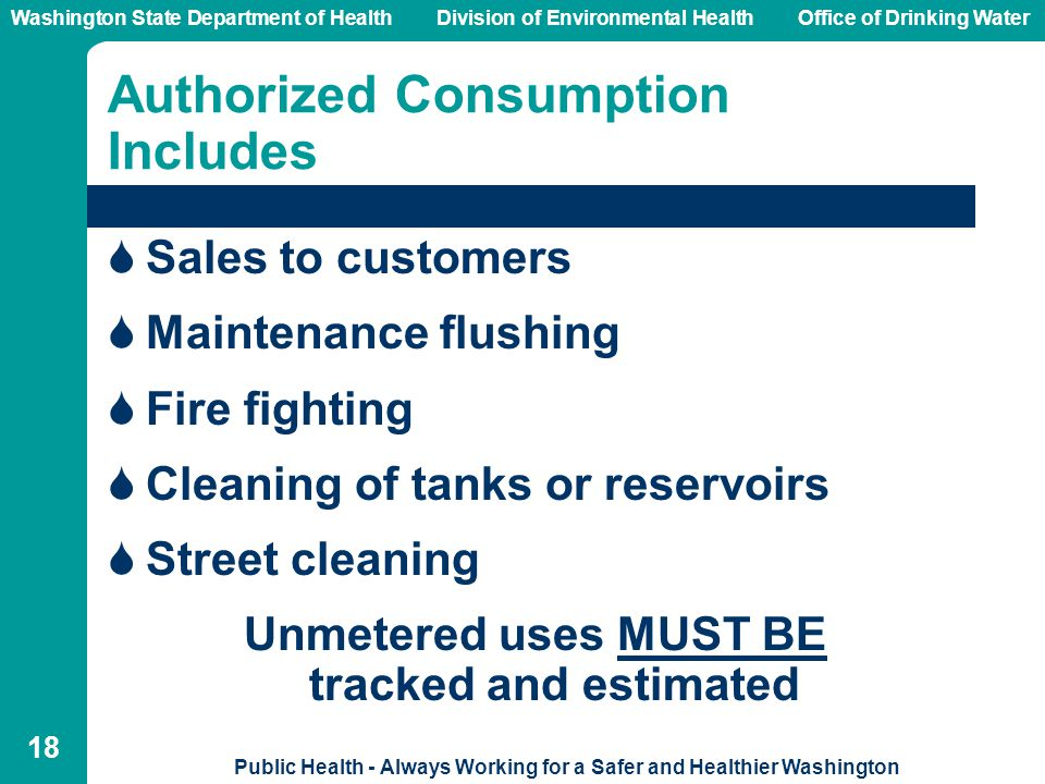Washington State Department of Health Division of Environmental HealthOffice of Drinking Water Public Health - Always Working for a Safer and Healthier Washington 18 Authorized Consumption Includes  Sales to customers  Maintenance flushing  Fire fighting  Cleaning of tanks or reservoirs  Street cleaning Unmetered uses MUST BE tracked and estimated