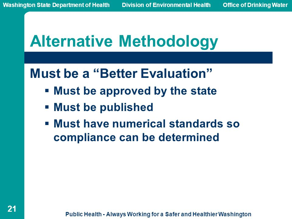 Washington State Department of Health Division of Environmental HealthOffice of Drinking Water Public Health - Always Working for a Safer and Healthier Washington 21 Alternative Methodology Must be a Better Evaluation  Must be approved by the state  Must be published  Must have numerical standards so compliance can be determined