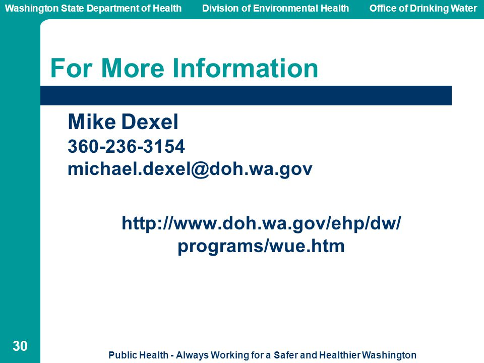 Washington State Department of Health Division of Environmental HealthOffice of Drinking Water Public Health - Always Working for a Safer and Healthier Washington 30 For More Information Mike Dexel 360-236-3154 michael.dexel@doh.wa.gov http://www.doh.wa.gov/ehp/dw/ programs/wue.htm