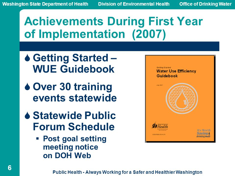 Washington State Department of Health Division of Environmental HealthOffice of Drinking Water Public Health - Always Working for a Safer and Healthier Washington 6 Achievements During First Year of Implementation (2007)  Getting Started – WUE Guidebook  Over 30 training events statewide  Statewide Public Forum Schedule  Post goal setting meeting notice on DOH Web