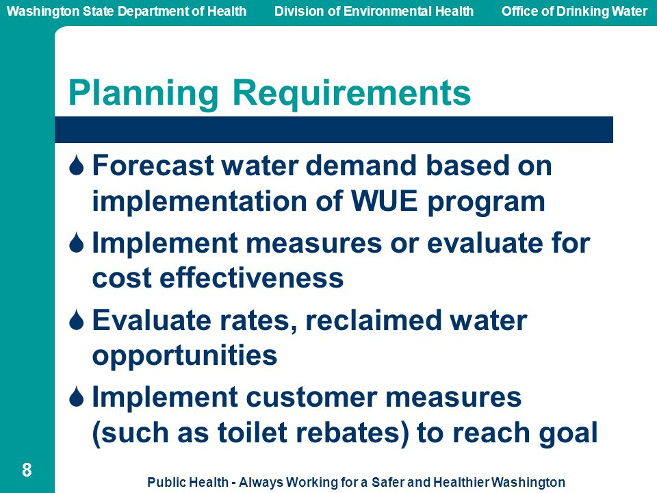 Washington State Department of Health Division of Environmental HealthOffice of Drinking Water Public Health - Always Working for a Safer and Healthier Washington 8 Planning Requirements  Forecast water demand based on implementation of WUE program  Implement measures or evaluate for cost effectiveness  Evaluate rates, reclaimed water opportunities  Implement customer measures (such as toilet rebates) to reach goal