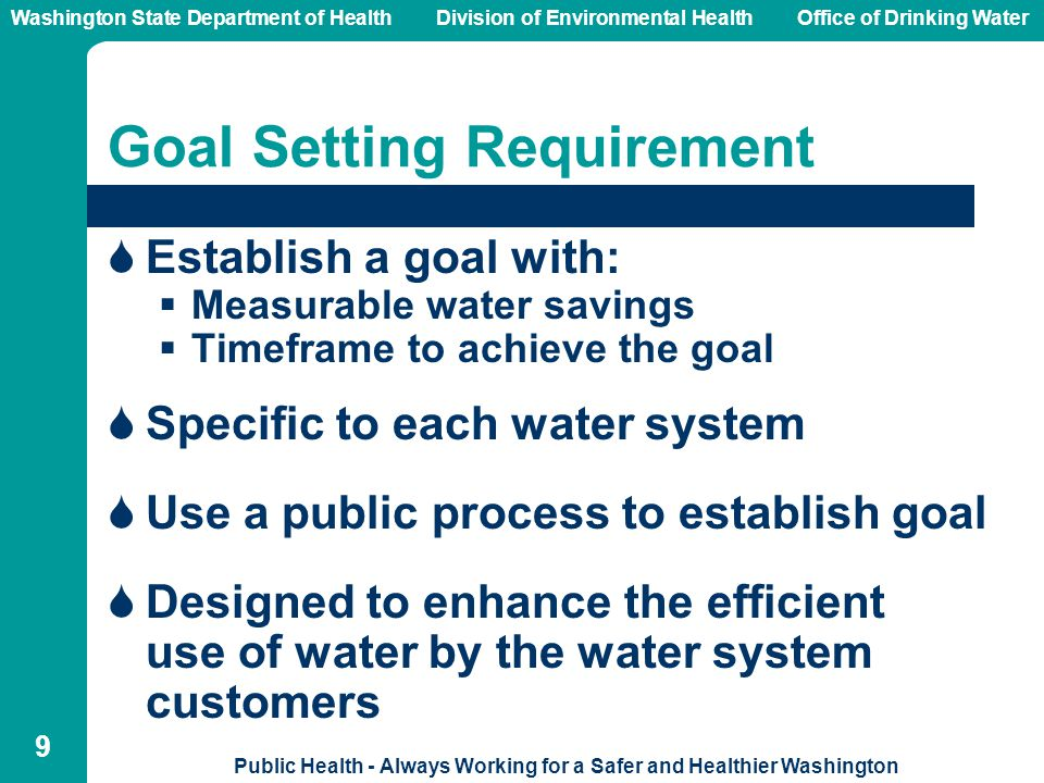 Washington State Department of Health Division of Environmental HealthOffice of Drinking Water Public Health - Always Working for a Safer and Healthier Washington 9 Goal Setting Requirement  Establish a goal with:  Measurable water savings  Timeframe to achieve the goal  Specific to each water system  Use a public process to establish goal  Designed to enhance the efficient use of water by the water system customers