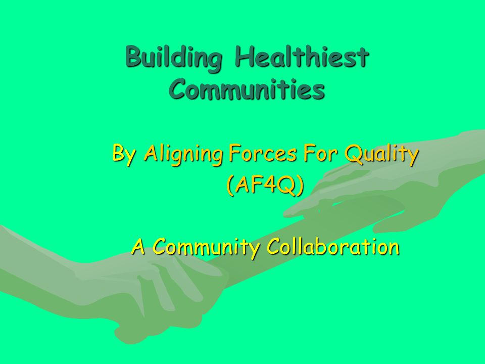 Building Healthiest Communities By Aligning Forces For Quality (AF4Q) A Community Collaboration