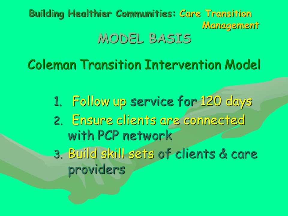 Building Healthier Communities: Care Transition Management MODEL BASIS Coleman Transition Intervention Model 1.