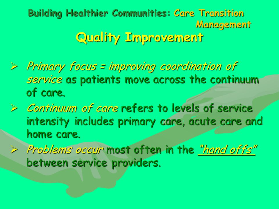Building Healthier Communities: Care Transition Management Quality Improvement  Primary focus = improving coordination of service as patients move across the continuum of care.