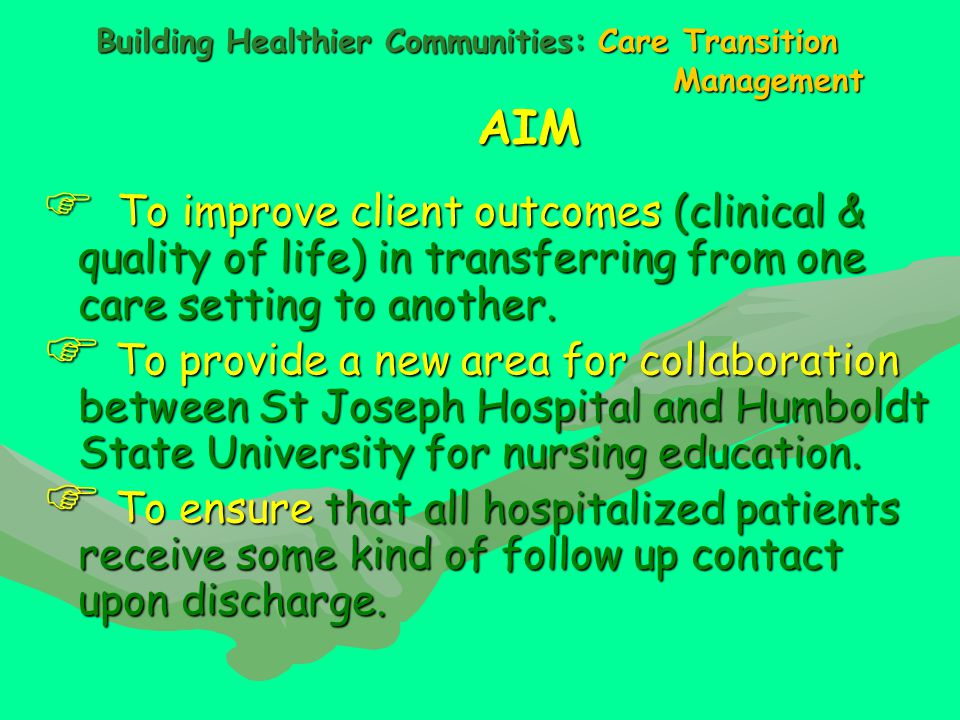 Building Healthier Communities: Care Transition Management AIM  To improve client outcomes (clinical & quality of life) in transferring from one care setting to another.