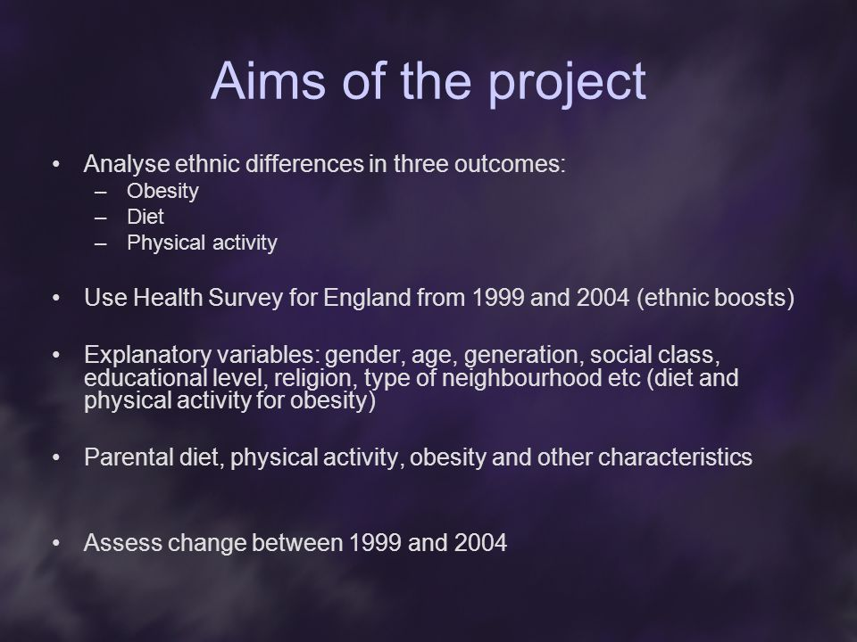 Aims of the project Analyse ethnic differences in three outcomes: –Obesity –Diet –Physical activity Use Health Survey for England from 1999 and 2004 (ethnic boosts) Explanatory variables: gender, age, generation, social class, educational level, religion, type of neighbourhood etc (diet and physical activity for obesity) Parental diet, physical activity, obesity and other characteristics Assess change between 1999 and 2004