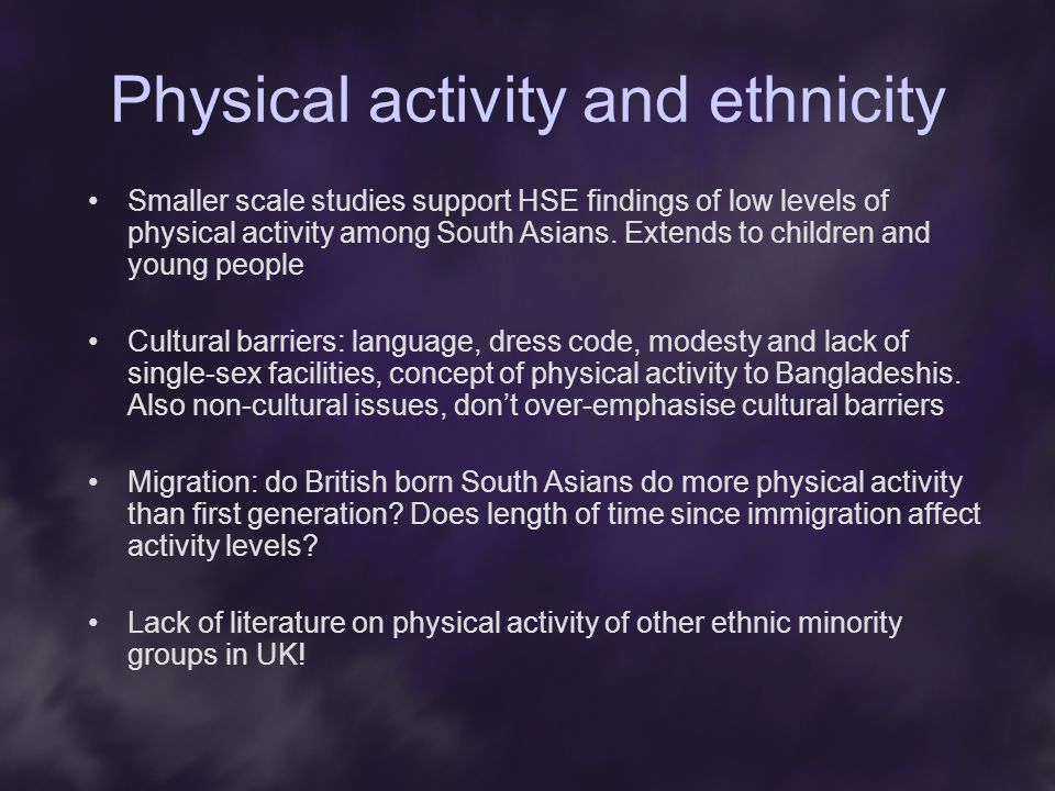 Physical activity and ethnicity Smaller scale studies support HSE findings of low levels of physical activity among South Asians.